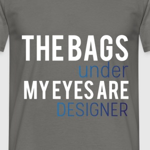 The bags under my eyes are designer - Men's T-Shirt