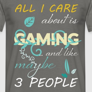 All I care about is gaming ...and like maybe 3 peo - Men's T-Shirt