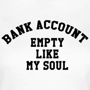Bank account empty like my soul T-shirts - Vrouwen T-shirt