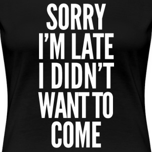 Sorry I'm late, I didn't want to come - Women's Premium T-Shirt