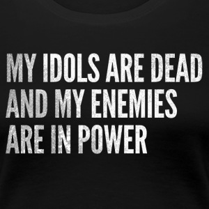 My idols are dead & my enemies are in power - Women's Premium T-Shirt