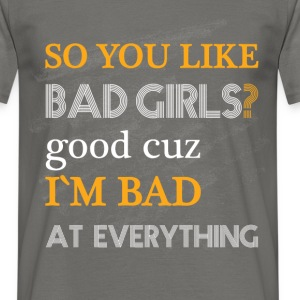 So you like bad girls? Good cuz I'm bad at everyth - Men's T-Shirt