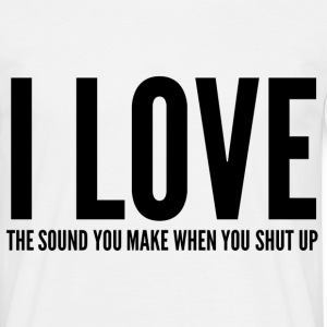 I LOVE THE SOUND YOU MAKE WHEN YOU SHUT UP T-shirts - Mannen T-shirt