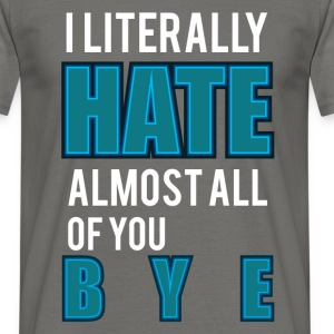 I literally hate almost all of you bye - Men's T-Shirt