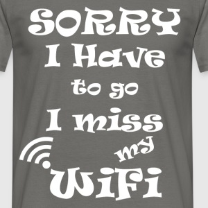Sorry I have to go I miss my wifi - Men's T-Shirt
