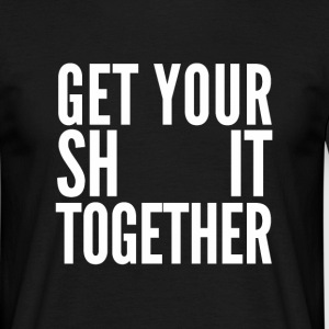 Get your shit together - Men's T-Shirt