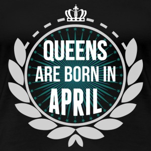 Queens Are Born In April T-Shirts - Women's Premium T-Shirt