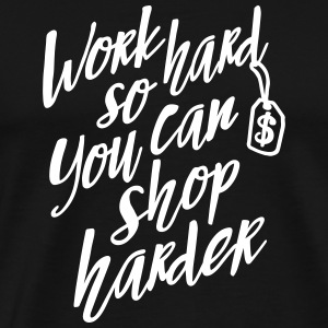Work hard so you can shop harder T-Shirts - Men's Premium T-Shirt