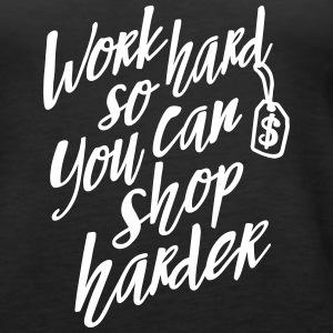 Work hard so you can shop harder Top - Canotta premium da donna