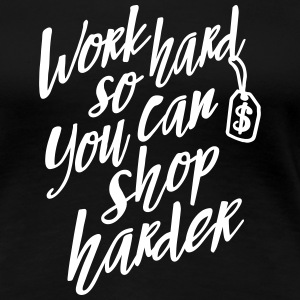 Work hard so you can shop harder Koszulki - Koszulka damska Premium
