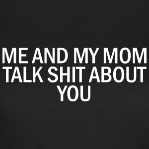 Me and my mom talk shit about you T-Shirts - Women's T-Shirt