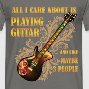 All I care about is playing guitar... and like may - Men's T-Shirt