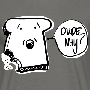 dude why? - Mannen T-shirt
