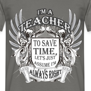 I'm a Teacher to save time, let's just assume I'm  - Men's T-Shirt