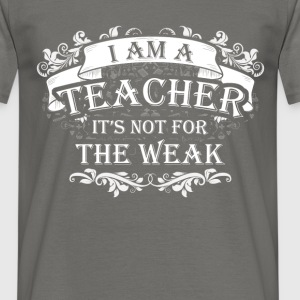 I am a Teacher it's not for the weak - Men's T-Shirt
