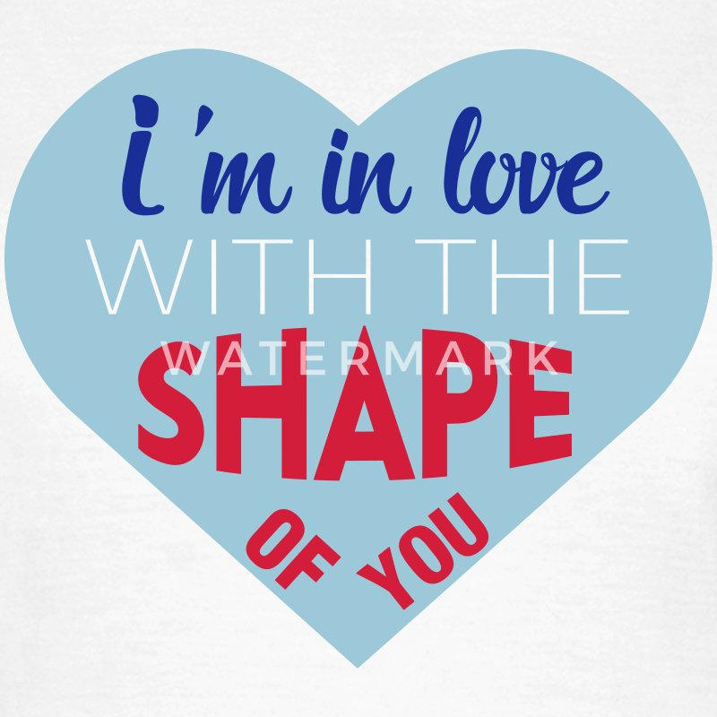 I'm in love with the shape of you T-Shirts - Women's T-Shirt