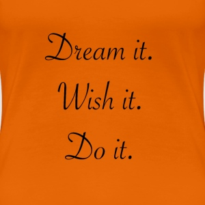 Dream it. Wish it. Do it. - Frauen Premium T-Shirt