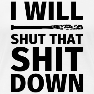 I WILL SHUT THAT SHIT DOWN T-shirts - Vrouwen Premium T-shirt