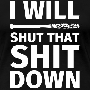I WILL SHUT THAT SHIT DOWN T-Shirts - Frauen Premium T-Shirt