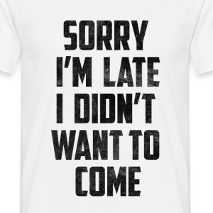 Sorry I'm Late I didn't want to Come Distressed T-Shirts - Men's T-Shirt