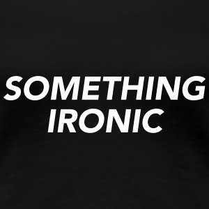 SOMETHING IRONIC T-Shirts - Women's Premium T-Shirt