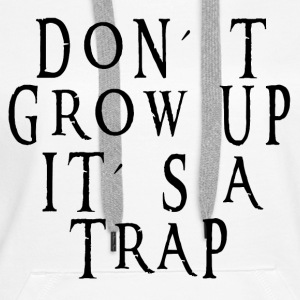 Growing up is a trap Hoodies & Sweatshirts - Women's Premium Hoodie