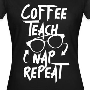 Coffee Teach Nap Repeat Lehrer - Frauen T-Shirt
