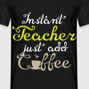 Instant Teacher just add coffee Lehrer - Männer T-Shirt