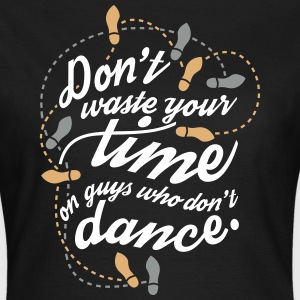 Don't waste your time on guys who don't dance T-Shirts - Frauen T-Shirt