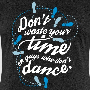 Don't waste your time on guys who don't dance T-Shirts - Frauen Premium T-Shirt