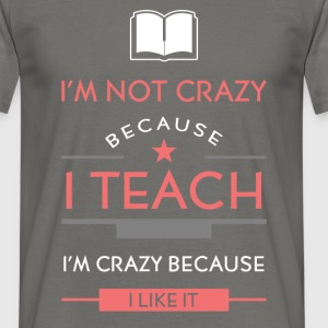 I'm not crazy because I teach, I'm crazy because I - Men's T-Shirt