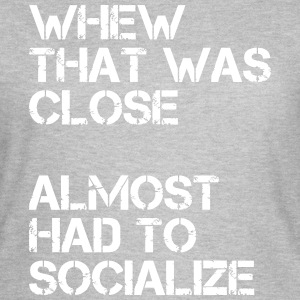 Whew that was close almost had to socialize T-shirts - Vrouwen T-shirt