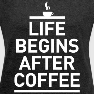 life begins after coffee Kaffee Espresso Leben T-Shirts - Women's T-shirt with rolled up sleeves