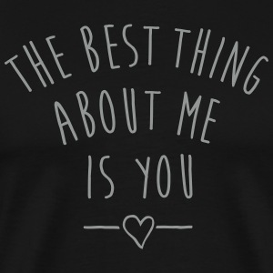 THE BEST THING ABOUT ME IS YOU T-Shirts - Men's Premium T-Shirt