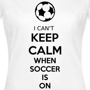 I Can't Keep Calm When Soccer Is On T-Shirts - Frauen T-Shirt