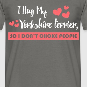 I hug my Yorkshire Terrier, so I don't choke peopl - Men's T-Shirt
