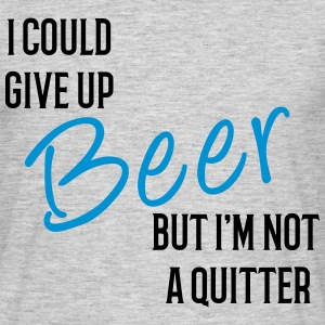 I could Give Up Beer but I'm not a Quitter T-Shirt T-Shirts - Men's T-Shirt
