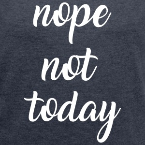 Nope not today T-Shirts - Women's T-shirt with rolled up sleeves