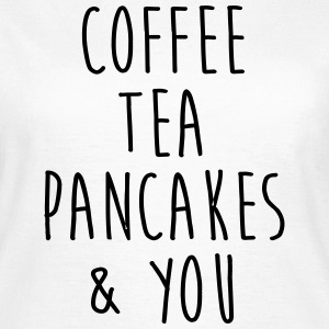 Coffee tea & pancakes & you T-Shirts - Women's T-Shirt