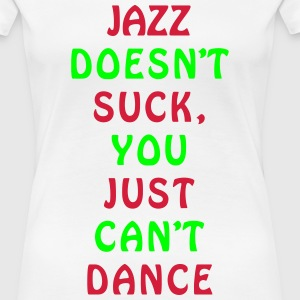 Jazz Can't dance Funny Design T-Shirts - Women's Premium T-Shirt