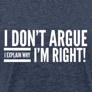 I DON`T ARGUE - I`M RIGHT - Männer Premium T-Shirt