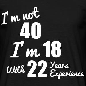 40 years? I m 18 with 22 years experience! - Men's T-Shirt