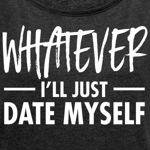 Whatever - I'll Just Date Myself T-shirts - Vrouwen T-shirt met opgerolde mouwen