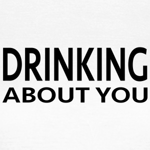 drinking about you - Frauen T-Shirt