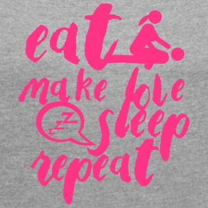 eat make love citation sleep sex repeat T-Shirts - Women's T-shirt with rolled up sleeves