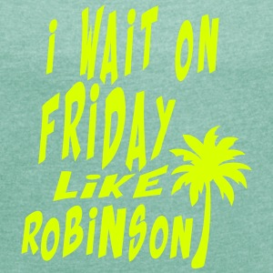 i wait on friday quote like robinson T-Shirts - Women's T-shirt with rolled up sleeves
