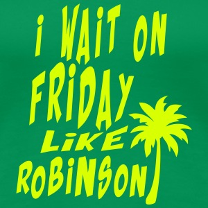 i wait on friday quote like robinson T-Shirts - Women's Premium T-Shirt