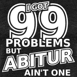 99 Problems But Abitur Ain't One T-Shirts - Frauen Premium T-Shirt