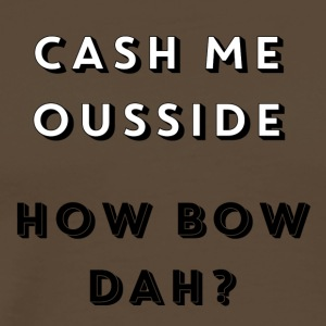 CASH ME OUSSIDE, HOW BOW DAH - Men's Premium T-Shirt