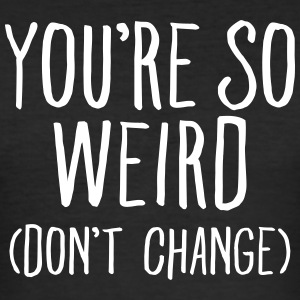 You're So Weird (Don't Change) T-shirts - Slim Fit T-shirt herr
